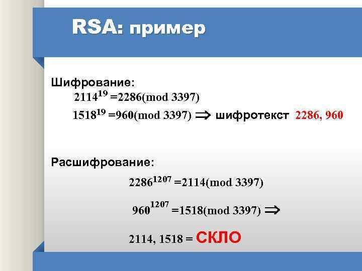 RSA: пример Шифрование: 211419 =2286(mod 3397) 151819 =960(mod 3397) шифротекст 2286, 960 Расшифрование: 22861207