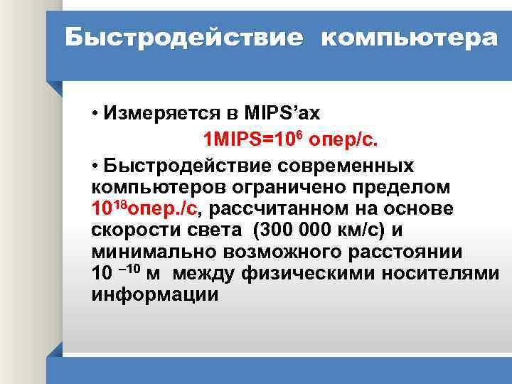 Быстродействие компьютера • Измеряется в MIPS'ах 1 MIPS=106 опер/с. • Быстродействие современных компьютеров ограничено