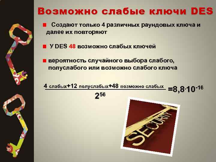Возможно слабые ключи DES Создают только 4 различных раундовых ключа и далее их повторяют