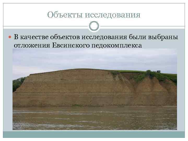 Объекты исследования В качестве объектов исследования были выбраны отложения Евсинского педокомплекса