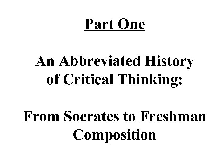 Part One An Abbreviated History of Critical Thinking: From Socrates to Freshman Composition