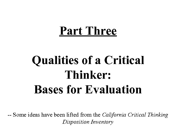Part Three Qualities of a Critical Thinker: Bases for Evaluation -- Some ideas have
