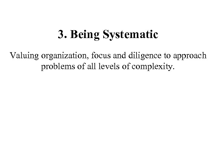 3. Being Systematic Valuing organization, focus and diligence to approach problems of all levels