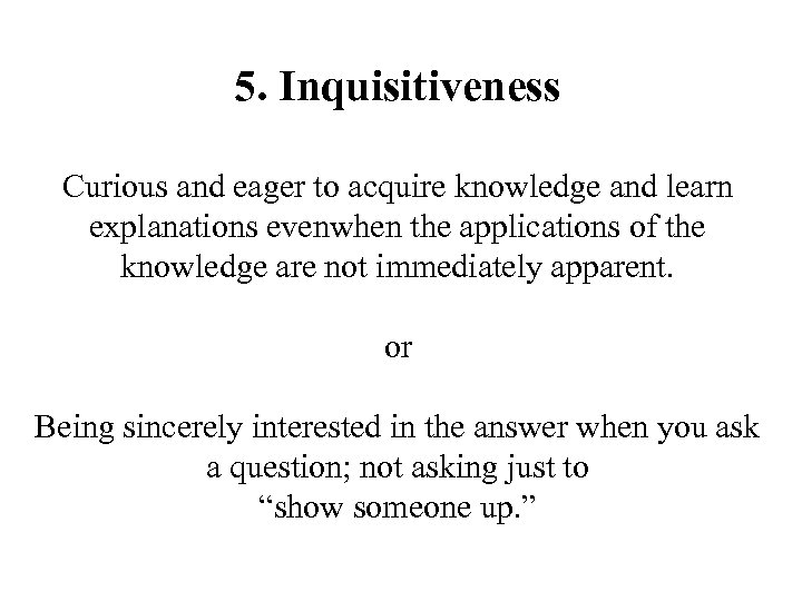 5. Inquisitiveness Curious and eager to acquire knowledge and learn explanations evenwhen the applications