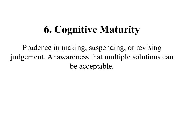 6. Cognitive Maturity Prudence in making, suspending, or revising judgement. Anawareness that multiple solutions