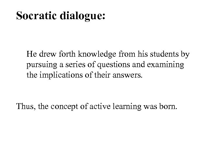 Socratic dialogue: He drew forth knowledge from his students by pursuing a series of