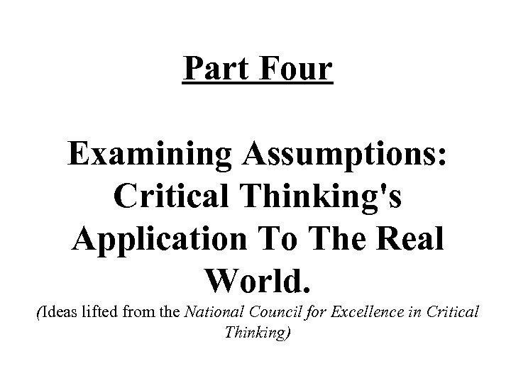 Part Four Examining Assumptions: Critical Thinking's Application To The Real World. (Ideas lifted from