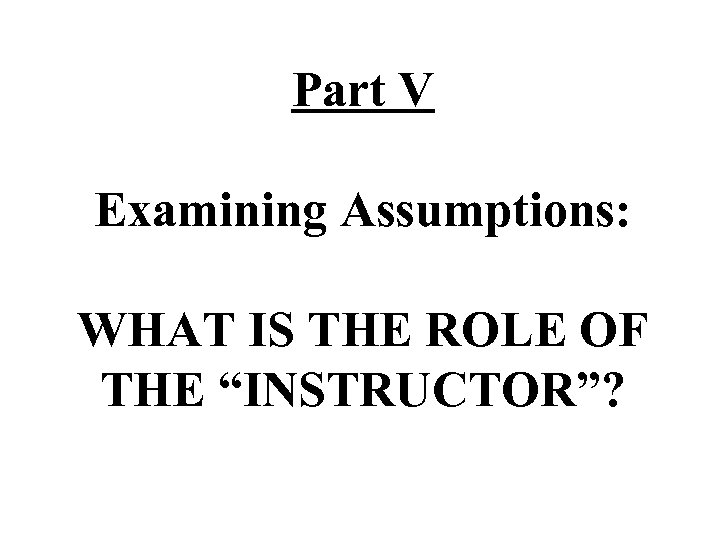 """Part V Examining Assumptions: WHAT IS THE ROLE OF THE """"INSTRUCTOR""""?"""