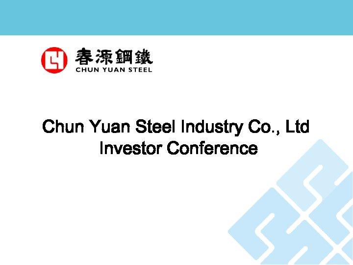 Chun Yuan Steel Industry Co. , Ltd Investor Conference