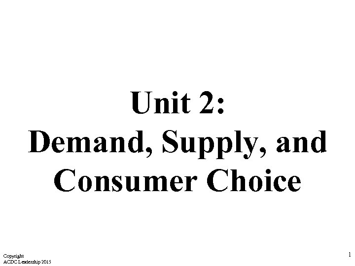 Unit 2: Demand, Supply, and Consumer Choice Copyright ACDC Leadership 2015 1