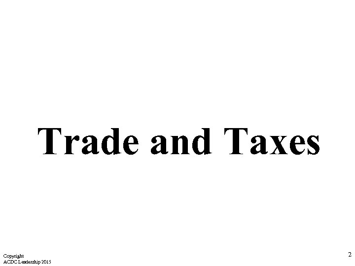 Trade and Taxes Copyright ACDC Leadership 2015 2