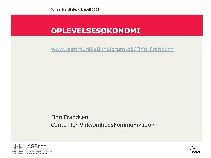 Folkeuniversitetet - 2. april 2008 OPLEVELSESØKONOMI www. kommunikationsforum. dk/Finn-Frandsen Finn Frandsen Center for Virksomhedskommunikation