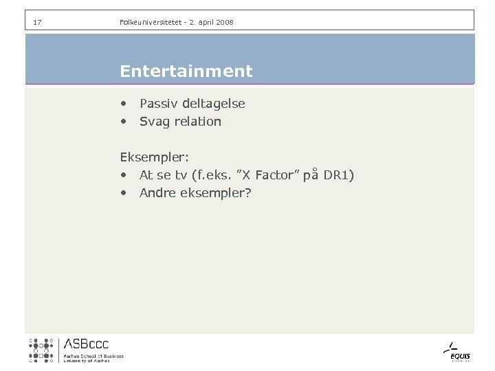 17 Folkeuniversitetet - 2. april 2008 Entertainment • • Passiv deltagelse Svag relation Eksempler: