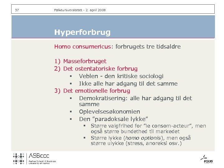 37 Folkeuniversitetet - 2. april 2008 Hyperforbrug Homo consumericus: forbrugets tre tidsaldre 1) Masseforbruget
