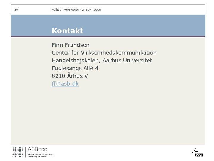 39 Folkeuniversitetet - 2. april 2008 Kontakt Finn Frandsen Center for Virksomhedskommunikation Handelshøjskolen, Aarhus