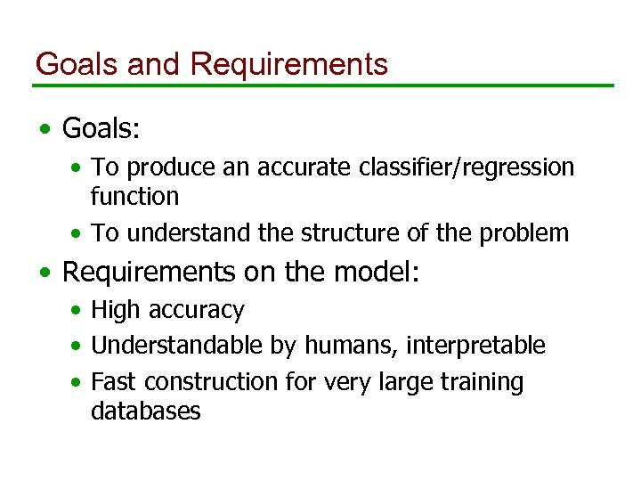 Goals and Requirements • Goals: • To produce an accurate classifier/regression function • To