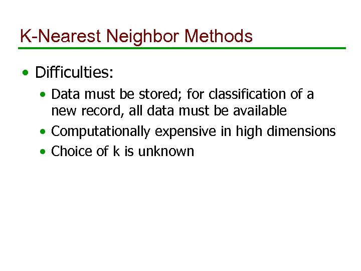 K-Nearest Neighbor Methods • Difficulties: • Data must be stored; for classification of a