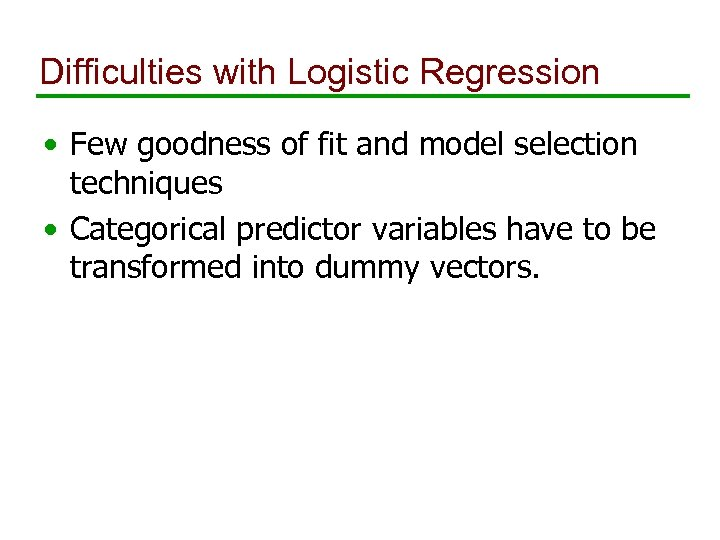 Difficulties with Logistic Regression • Few goodness of fit and model selection techniques •
