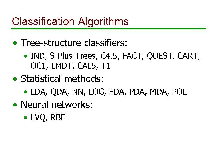 Classification Algorithms • Tree-structure classifiers: • IND, S-Plus Trees, C 4. 5, FACT, QUEST,