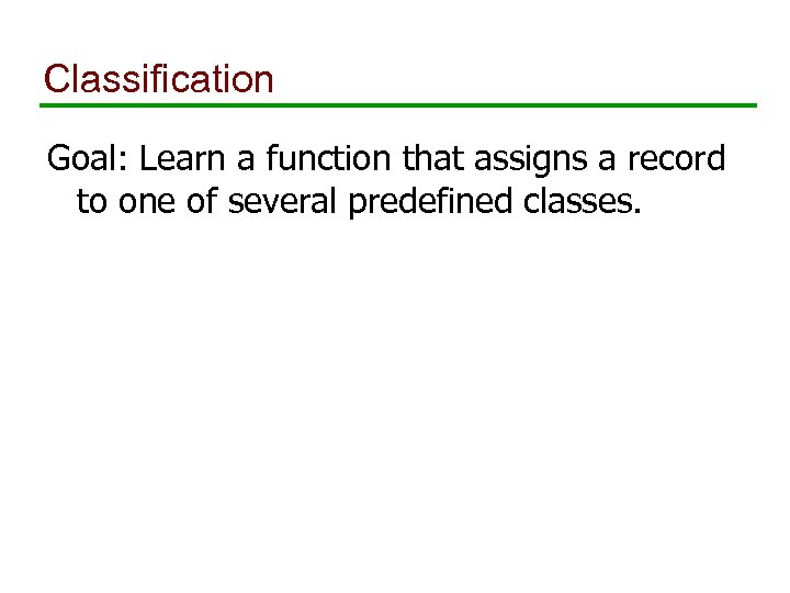 Classification Goal: Learn a function that assigns a record to one of several predefined