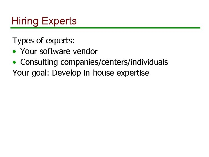 Hiring Experts Types of experts: • Your software vendor • Consulting companies/centers/individuals Your goal:
