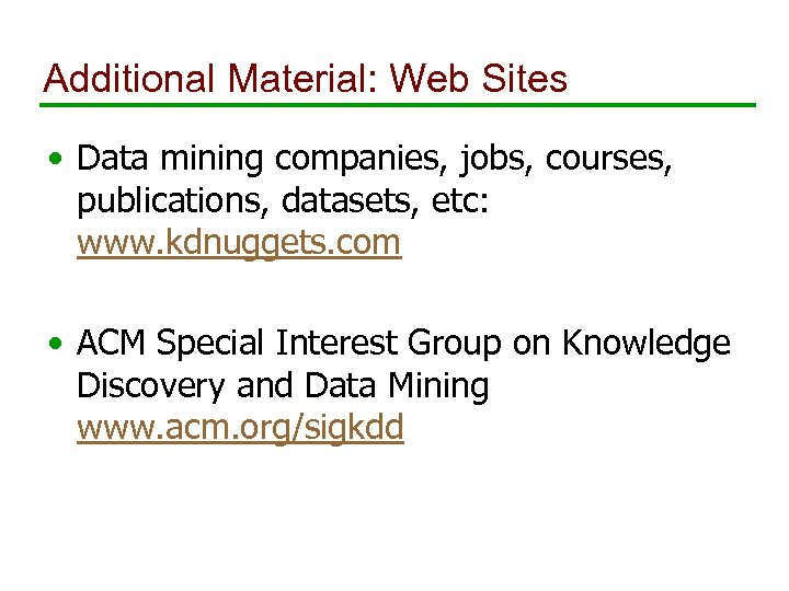 Additional Material: Web Sites • Data mining companies, jobs, courses, publications, datasets, etc: www.