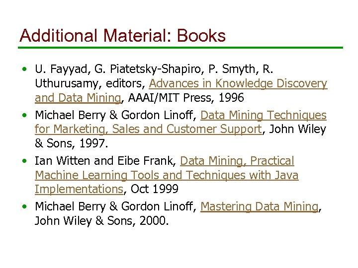 Additional Material: Books • U. Fayyad, G. Piatetsky-Shapiro, P. Smyth, R. Uthurusamy, editors, Advances