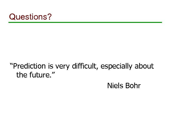 """Questions? """"Prediction is very difficult, especially about the future. """" Niels Bohr"""