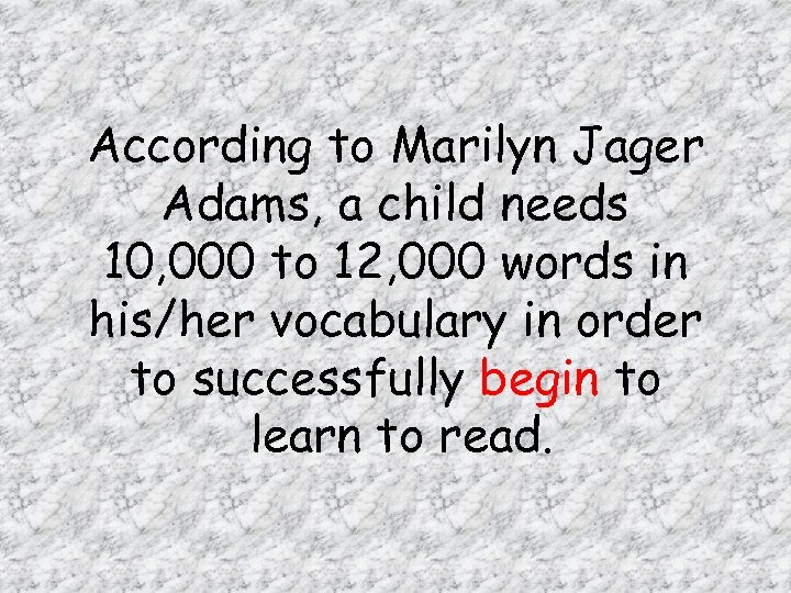 According to Marilyn Jager Adams, a child needs 10, 000 to 12, 000 words