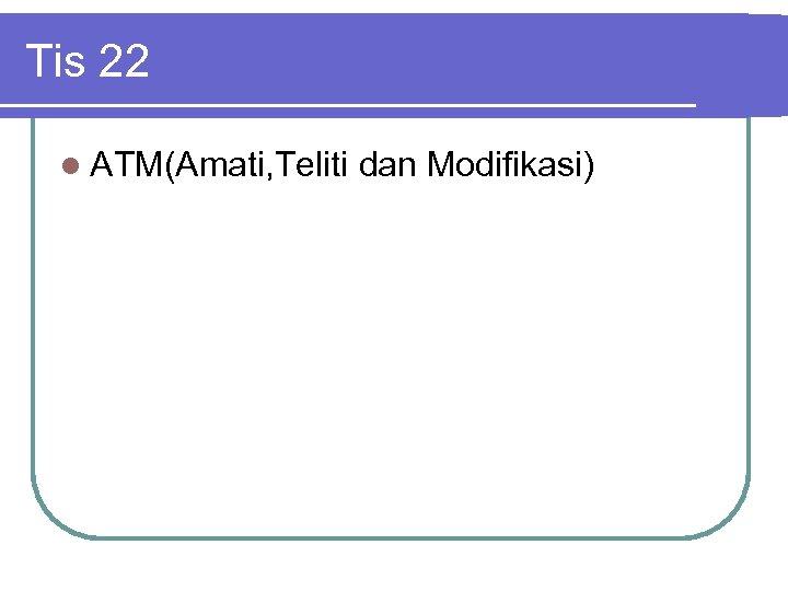 Tis 22 l ATM(Amati, Teliti dan Modifikasi)
