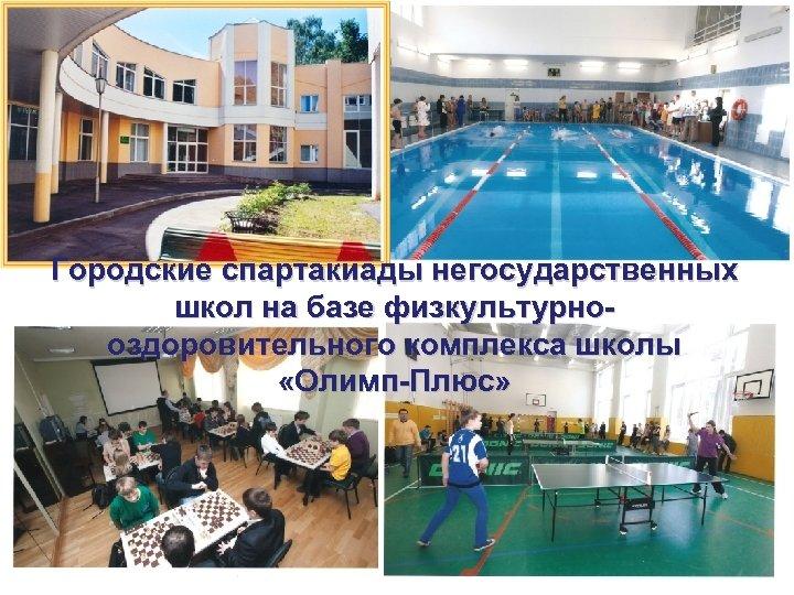 Городские спартакиады негосударственных школ на базе физкультурнооздоровительного комплекса школы «Олимп-Плюс»