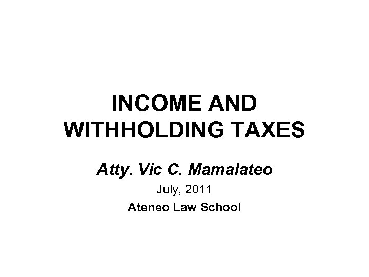 INCOME AND WITHHOLDING TAXES Atty. Vic C. Mamalateo July, 2011 Ateneo Law School