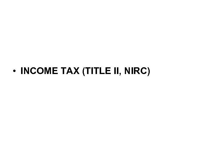 • INCOME TAX (TITLE II, NIRC)