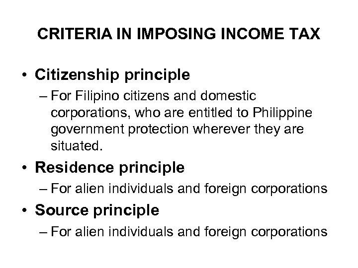 CRITERIA IN IMPOSING INCOME TAX • Citizenship principle – For Filipino citizens and domestic