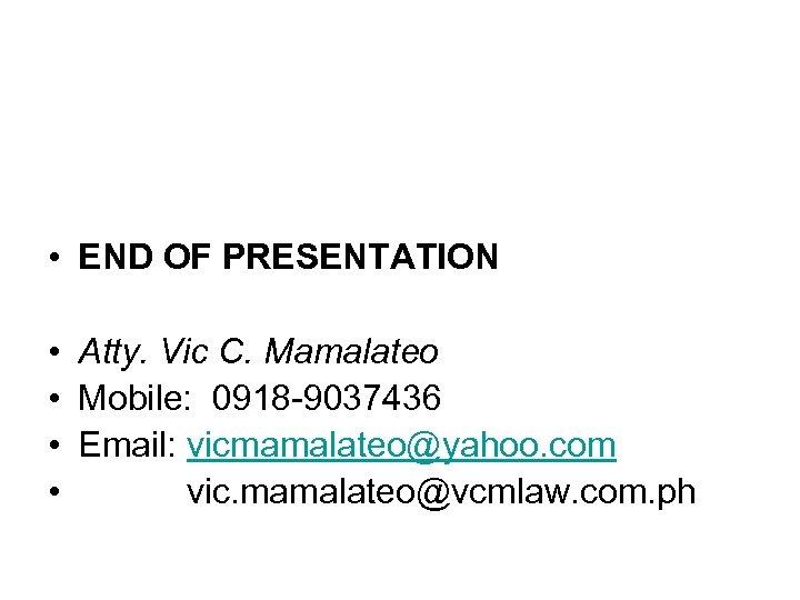 • END OF PRESENTATION • Atty. Vic C. Mamalateo • Mobile: 0918 -9037436