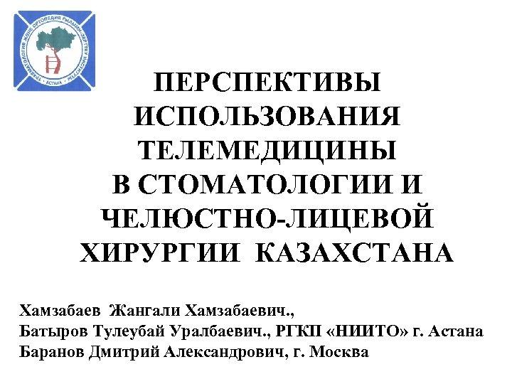 ПЕРСПЕКТИВЫ ИСПОЛЬЗОВАНИЯ ТЕЛЕМЕДИЦИНЫ В СТОМАТОЛОГИИ И ЧЕЛЮСТНО-ЛИЦЕВОЙ ХИРУРГИИ КАЗАХСТАНА Хамзабаев Жангали Хамзабаевич. , Батыров