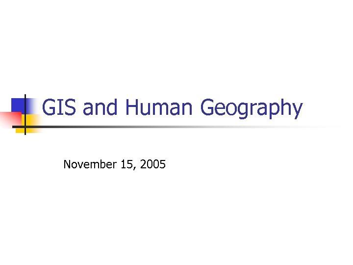 GIS and Human Geography November 15, 2005