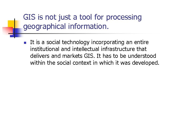 GIS is not just a tool for processing geographical information. n It is a