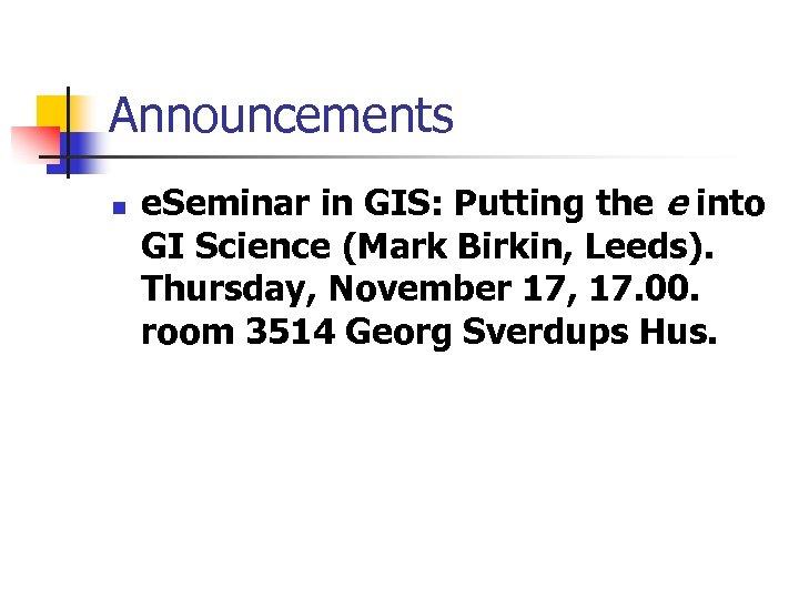 Announcements n e. Seminar in GIS: Putting the e into GI Science (Mark Birkin,
