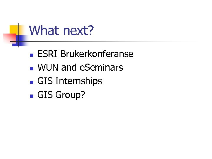 What next? n n ESRI Brukerkonferanse WUN and e. Seminars GIS Internships GIS Group?