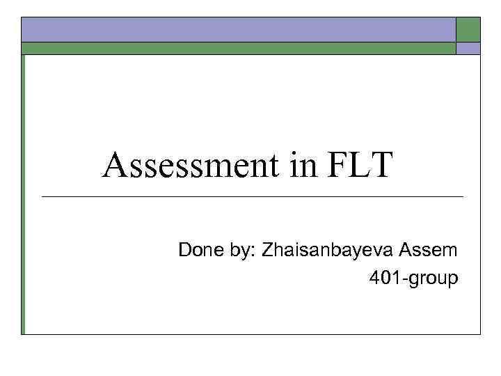 Assessment in FLT Done by: Zhaisanbayeva Assem 401 -group