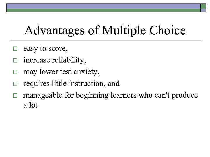Advantages of Multiple Choice o o o easy to score, increase reliability, may lower