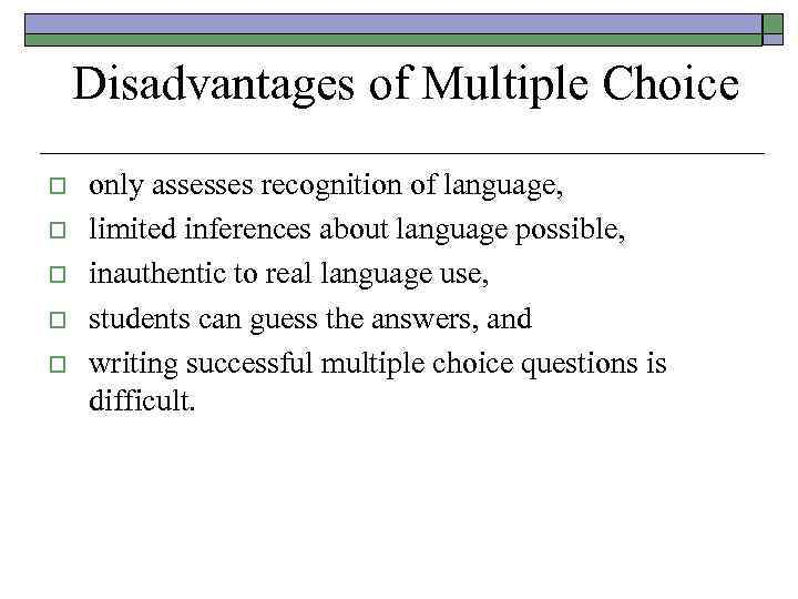 Disadvantages of Multiple Choice o o only assesses recognition of language, limited inferences about