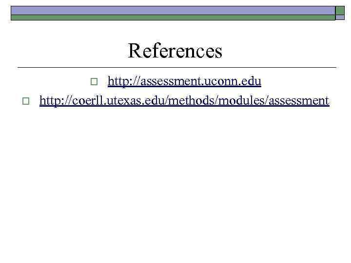 References http: //assessment. uconn. edu http: //coerll. utexas. edu/methods/modules/assessment o o
