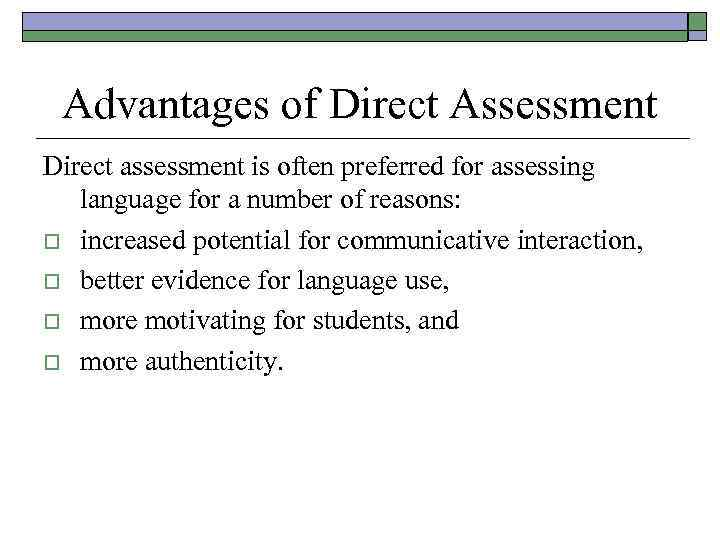 Advantages of Direct Assessment Direct assessment is often preferred for assessing language for a