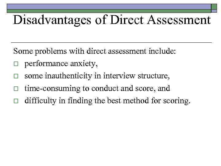 Disadvantages of Direct Assessment Some problems with direct assessment include: o performance anxiety, o