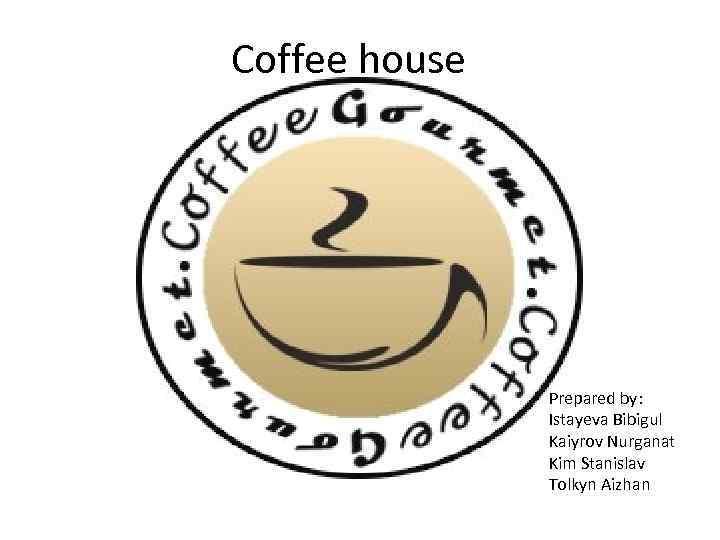 Coffee house Prepared by: Istayeva Bibigul Kaiyrov Nurganat Kim Stanislav Tolkyn Aizhan