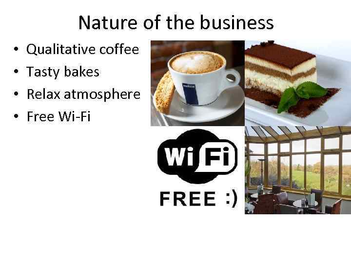 Nature of the business • • Qualitative coffee Tasty bakes Relax atmosphere Free Wi-Fi