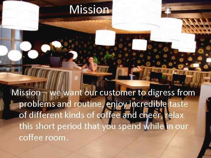 Mission – we want our customer to digress from problems and routine, enjoy incredible