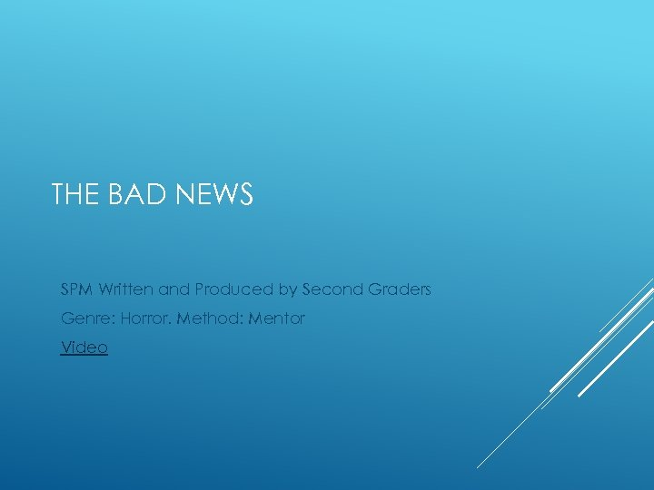 THE BAD NEWS SPM Written and Produced by Second Graders Genre: Horror. Method: Mentor